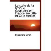 Le Style de la Lyrique Courtoise En France Aux Xiie Et Xiiie Siecles by Hyacinthe Binet