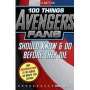 100 Things Avengers Fans Should Know & Do Before They Die by Casey Dan