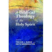 A Biblical Theology of the Holy Spirit by Trevor J Burke