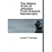 The Naked Truth of Jesusism from Oriental Manuscripts by Lyman F George