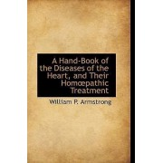 A Hand-Book of the Diseases of the Heart, and Their Hom Pathic Treatment by William P Armstrong