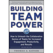 Building Team Power: How to Unleash the Collaborative Genius of Teams for Increased Engagement, Productivity, and Results by Thomas A. Kayser