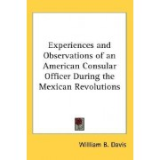 Experiences and Observations of an American Consular Officer During the Mexican Revolutions by William B Davis