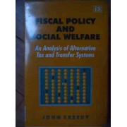 Fiscal Policy And Social Welfare An Analysis Of Alternative Tax And Transfer Systems - John Creedy