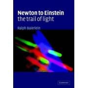 Newton to Einstein: The Trail of Light by Ralph Baierlein