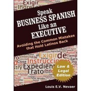 Speak Business Spanish Like an Executive Law & Legal Edition by Louis Nevaer