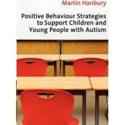 Positive Behaviour Strategies to Support Children and Young People with Autism by Martin Hanbury
