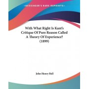 With What Right Is Kant's Critique of Pure Reason Called a Theory of Experience? (1899) by John Henry Bell