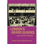 London's Grand Guignol and the Theatre of Horror by Richard J. Hand