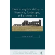 Forms of English History in Literature, Landscape, and Architecture by John Twyning