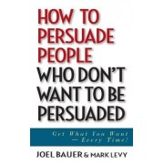 How to Persuade People Who Don't Want to be Persuaded by Joel Bauer