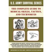 The Complete US Army Survival Guide to Medical Skills, Tactics, and Techniques by Jay McCullough