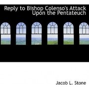 Reply to Bishop Colenso's Attack Upon the Pentateuch by Jacob L Stone