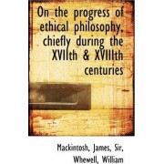On the Progress of Ethical Philosophy, Chiefly During the Xviith & Xviiith Centuries by James Mackintosh