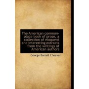 The American Common-Place Book of Prose, a Collection of Eloquent and Interesting Extracts from the by George Barrell Cheever