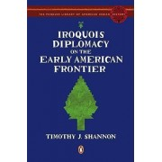 Iroquois Diplomacy on the Early American Frontier by University Timothy J Shannon