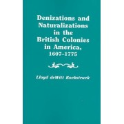 Denizations and Naturalizations in the British Colonies in America, 1607-1775 by Lloyd DeWitt Bockstruck