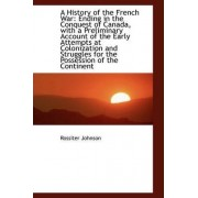 A History of the French War Ending in the Conquest of Canada by Rossiter Johnson