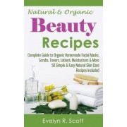 Natural & Organic Beauty Recipes - Complete Guide to Organic Homemade Facial Masks, Scrubs, Toners, Lotions, Moisturizers & More, 50 Simple & Easy Natural Skin Care Recipes Included by Evelyn R Scott