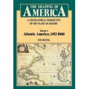The Shaping of America: Atlantic America, 1492-1800 Volume 1 by D. W. Meinig