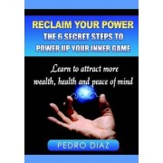 Reclaim Your Power: The 6 Secret Steps to Power Up Your Inner Game by Pedro Diaz
