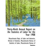 Thirty-Ninth Annual Report on the Statistics of Labor for the Year 1908 by Dept of Labor & Industries Division