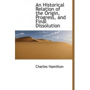 An Historical Relation of the Origin, Progress, and Final Dissolution by Professor Charles Hamilton