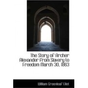 The Story of Archer Alexander from Slavery to Freedom March 30, 1863 by Jr. William Greenleaf Eliot