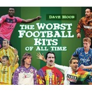 The Worst Football Kits of All Time by David Moor