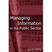 Managing Information in the Public Sector by Jay D. White