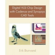 Digital VLSI Chip Design with Cadence and Synopsys CAD Tools by Erik Brunvand