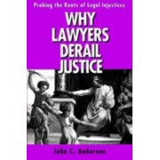 Why Lawyers Derail Justice by Dr. John C. Anderson