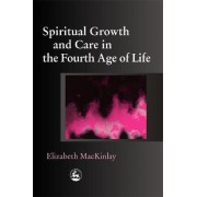 Spiritual Growth and Care in the Fourth Age of Life by Elizabeth MacKinlay