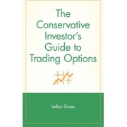 The Conservative Investor's Guide to Trading Options by LeRoy Gross