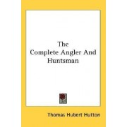 The Complete Angler and Huntsman by Thomas Hubert Hutton