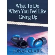 What to Do When You Feel Like Giving Up by Jonas Clark