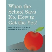 When the School Says No...How to Get the Yes! by Vaughn K. Lauer