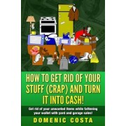 How to Get Rid of Your Stuff (Crap) and Turn It Into Cash! by MR Domenic Costa