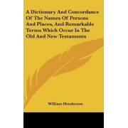 A Dictionary and Concordance of the Names of Persons and Places, and Remarkable Terms Which Occur in the Old and New Testaments by T William Henderson