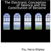 The Electronic Conception of Valence and the Constitution of Benzene by Fry Harry Shipley