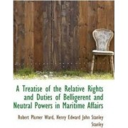 A Treatise of the Relative Rights and Duties of Belligerent and Neutral Powers in Maritime Affairs by Robert Plumer Ward