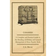Canaries - A Complete and Practical Guide to the Breeding, Exhibiting and General Management of These Popular Birds by C.A. House
