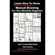Learn to Draw - Manual Drawing - For the Absolute Beginner by John Davidson