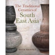The Traditional Ceramics of South East Asia by Mick Shippen