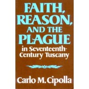 Faith, Reason, and the Plague in Seventeenth Century Tuscany by Professor Carlo M Cipolla
