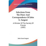 Selections from the Diary and Correspondence of John G. Sargent by John Grant Sargent