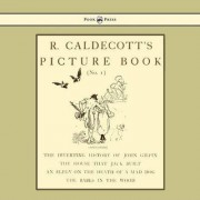 R. Caldecott's Picture Book - No. 1 - Containing The Diverting History Of John Gilpin, The House That Jack Built, An Elegy On The Death Of A Mad Dog, The Babes In The Wood by Randolph Caldecott