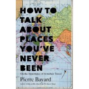 How to Talk About Places You've Never Been by Pierre Bayard