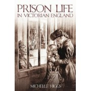 Prison Life in Victorian England by Michelle Higgs