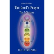 The Lord's Prayer, the Seven Chakras, the Twelve Life Paths - The Prayer of Christ Consciousness as a Light for the Auric Centers and a Map Through Th by Professor Dana Williams